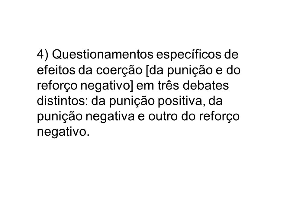 4) Questionamentos específicos de efeitos da coerção [da punição e do reforço negativo] em três debates distintos: da punição positiva, da punição negativa e outro do reforço negativo.